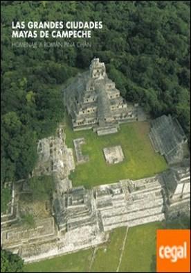 Las grandes ciudades mayas de Campeche . Homenaje a Román Piña Chán