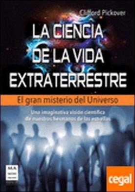 La ciencia de la vida extraterrestre . Una imaginativa visión científica de nuestros hermanos de las estrellas
