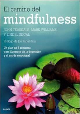 El camino del mindfulness: Un plan de 8 semanas para liberarse de la depresión y el estrés emocional por John Teasdale Mark Williams Zindel Segal