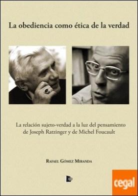 La obediencia como ética de la verdad . La relación sujeto-verdad a la luz del pensamiento de Joseph Ratzinger y de Michel Foucault