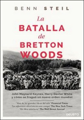 La batalla de Bretton Woods. John Maynard Keynes, Harry Dexter White y cómo se fraguó un nuevo orden mundial