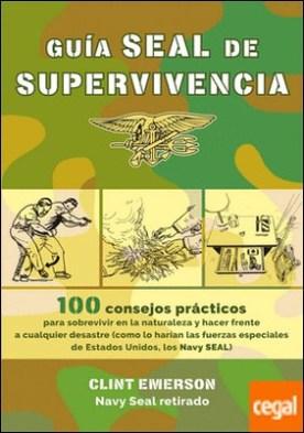 Guía SEAL de supervivencia . 100 recursos prácticos para sobrevivir en la naturaleza y hacer frente a cualquier desastre como lo harían las fuerzas especiales de Estados Unidos, los Navy SEAL