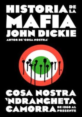 Historia de la mafia. Cosa Nostra, Camorra y N'dranghetta desde sus orígenes hasta la actualidad por John Dickie