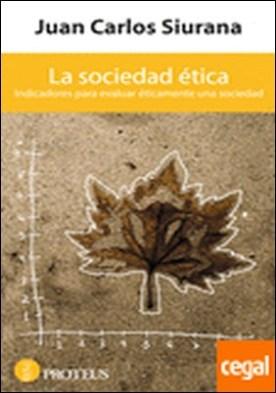 La sociedad ética . Indicadores para evaluar éticamente una sociedad por Juan Carlos Siurana PDF