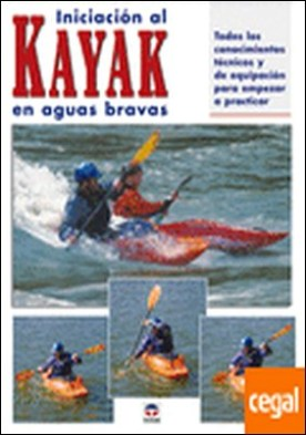 INICIACION AL KAYAK EN AGUAS BRAVAS . TODOS LOS CONOCIMIENTOS TECNICOS Y DE EQUIPACION PARA EMPEZAR A PRACTICAR