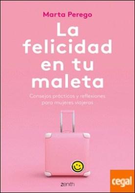 La felicidad en tu maleta . Consejos prácticos y reflexiones para mujeres viajeras