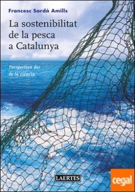 La sostenibilitat de la pesca a Catalunya . Perspectiva des de la ciència