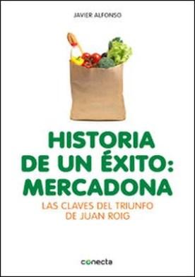 Historia de un éxito: Mercadona. Las claves del triunfo de Juan Roig