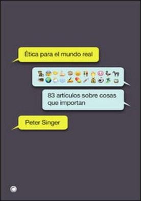 Ética para el mundo real por Peter Singer