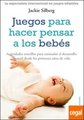 Juegos para hacer pensar a los bebés . Actividades sencillas para estimular el desarrollo mental... por Silberg, Jackie PDF