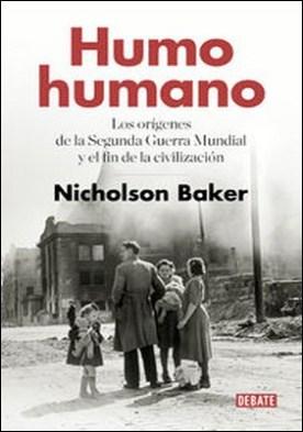 Humo humano. Los orígenes de la Segunda Guerra Mundial y el fin de la civilización por Nicholson Baker PDF