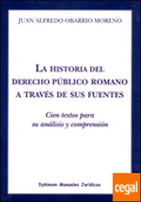 La historia del derecho público romano a través de sus fuentes . Cien textos para su análisis y comprensión por Obarrio Moreno, Juan Alfredo PDF