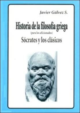 Historia de la Filosofía Griega (para los aficionados) - Sócrates y los clásicos por Javier Gálvez