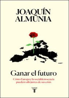 Ganar el futuro. Cómo Europa y la socialdemocracia pueden salir juntas de sus crisis