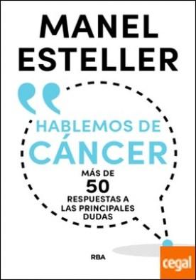 Hablemos de cáncer . Más de 50 respuestas a las principales dudas por ESTELLER BADOSA, MANEL PDF