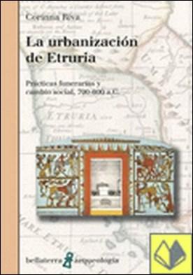 LA URBANIZACIÓN DE ETRURIA . Prácticas funerarias y cambio social, 700-600 a. C.
