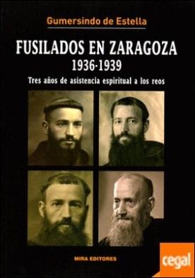 Fusilados en Zaragoza, 1936-1939 . Tres años de asistencia espiritual a los reos