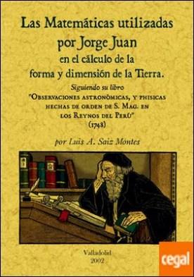 Las matemáticas utilizadas por Jorge Juan en el cálculo de la forma y dimensión de la tierra por Sáiz Montes, Luis A. PDF