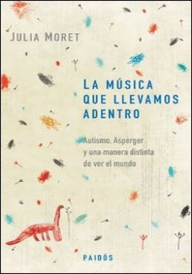 La música que llevamos adentro. Autismo, Asperger y una manera distinta de ver el mundo por Julia Moret PDF