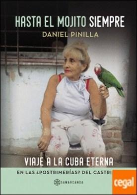 Hasta el mojito siempre . Viaje a la Cuba eterna en las ¿postrimerías? del castrismo