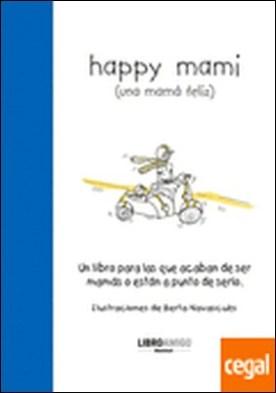 Happy mami (una mamá feliz) . Un libro para las que acaban de ser mamás o están a punto de serlo por Navascués, Berta