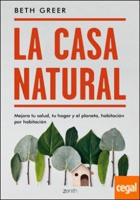 La casa natural . Mejora tu salud, tu hogar y el planeta, habitación por habitación