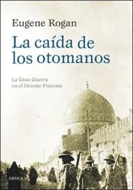 La caída de los otomanos. La Gran Guerra en el Oriente Próximo por Eugene Rogan PDF