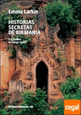 HISTORIAS SECRETAS DE BIRMANIA . A LA SOMBRA DE GEORGE ORWELL por LARKIN, EMMA
