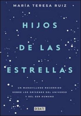 Hijos de las estrellas. Un maravilloso recorrido sobre los orígenes del universo y del ser humano por Maria Teresa Ruiz