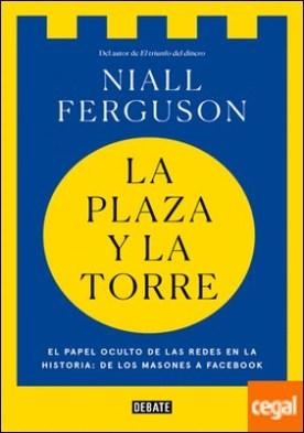 La plaza y la torre . Redes y poder: de los masones a Facebook por Ferguson, Niall PDF