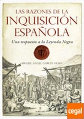 Las razones de la Inquisición Española . Una respuesta a la Leyenda Negra por García Olmo, Miguel Ángel