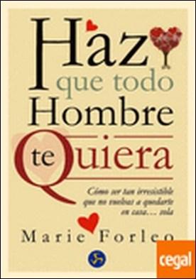 Haz que todo hombre te quiera . Cómo ser tan irresistible que no vuelvas a quedarte en casa... sola por Forleo, Marie PDF