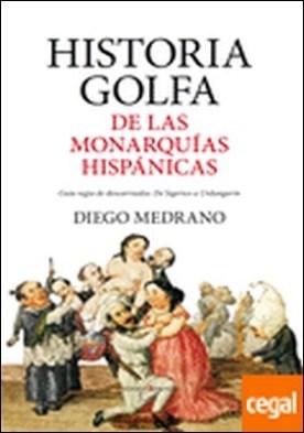 Historia golfa de las monarquías hispánicas . Guía regia de descarriados: De Sigerico a Urdangarín