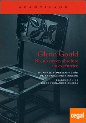 Glenn Gould . No, no soy en absoluto un excéntrico