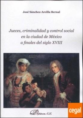 Jueces, criminalidad y control social en la ciudad de México a finales del siglo XVIII por Sánchez-Arcilla Bernal, José