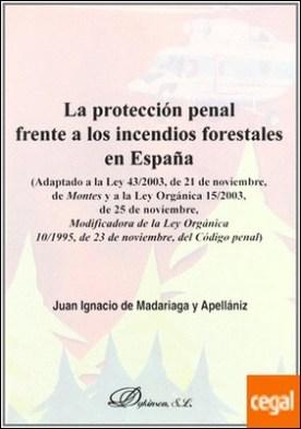 LA PROTECCIÓN PENAL FRENTE A LOS INCENDIOS FORESTALES EN ESPAÑA . Adaptado a la Ley 43/2003, de 21 de noviembre, de Montes, y a la L.O. 15/2003, de 25 de noviembre, modificadora de la L.O. 10/1995, de 23 de noviembre, del Código Penal por MADARIAGA Y APELLÁNIZ, J.I. PDF