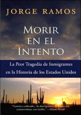 Morir en el Intento: La Peor Tragedia de Immigrantes en la Historia de los Estados Unidos por Jorge Ramos
