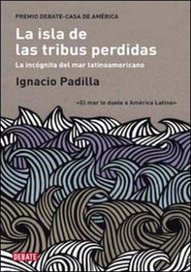 La isla de las tribus perdidas. La incógnita del mar latinoamericano por Ignacio Padilla PDF