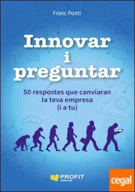 Innovar i preguntar . 50 respostes que canviaran la teva empresa (i a tu)