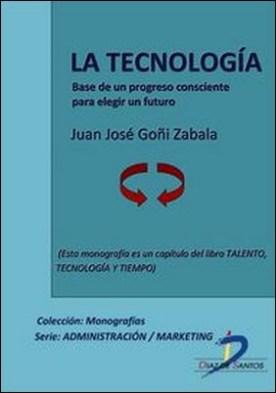 La tecnología. Base de un progreso consciente para elegir un futuro. Talento, tecnología y tiempo
