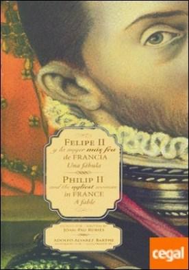 Felipe II y la mujer más fea de Francia/Philip II and the ugliest woman in France . Una fábula/A fable