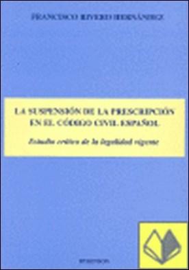 LA SUSPENSIÓN DEL A PRESCRIPCIÓN EN EL CÓDIGO CIVIL ESPAÑOL. Estudio de la legalidad vigente . estudio crítico de la legalidad vigente