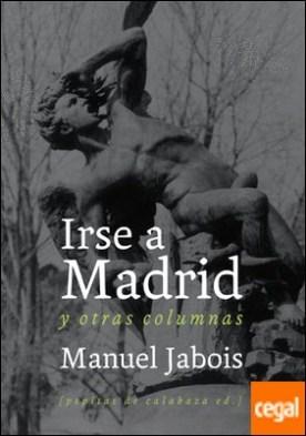 Irse a Madrid . y otras columnas por Jabois Sueiro, Manuel