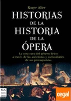 Historias de la historia de la ópera . La otra cara del género lírico a través de las anécdotas y curiosidades de sus p
