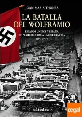La Batalla del Wolframio . Estados Unidos y España de Pearl Harbor a la Guerra Fría (1941-1947)