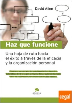 Haz que funcione . Hoja de ruta hacia el éxito a través de la eficacia y la organización personal por Allen, David PDF