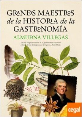Grandes maestros de la historia de la Gastronomía . La más original historia de la gastronomía universal a través de sus protagonist
