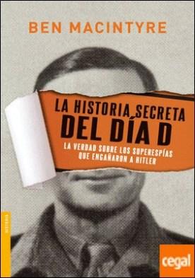 La historia secreta del Día D . La verdad sobre los superespías que engañaron a Hitler
