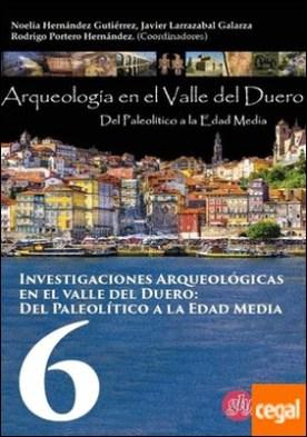 Investigaciones arqueológicas del valle del Duero: del Paleolitico a la Edad Media. 6 por NOELIA HERNANDEZ GUTIERREZ PDF