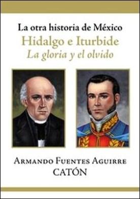 La otra historia de México. Hidalgo e Iturbide. La gloria y el olvido